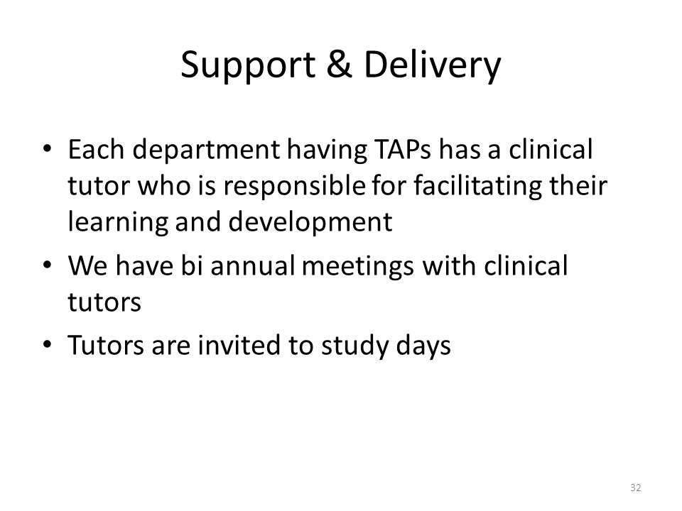 Support & Delivery Each department having TAPs has a clinical tutor who is responsible for facilitating their learning and development We have bi annual meetings with clinical tutors Tutors are invited to study days 32
