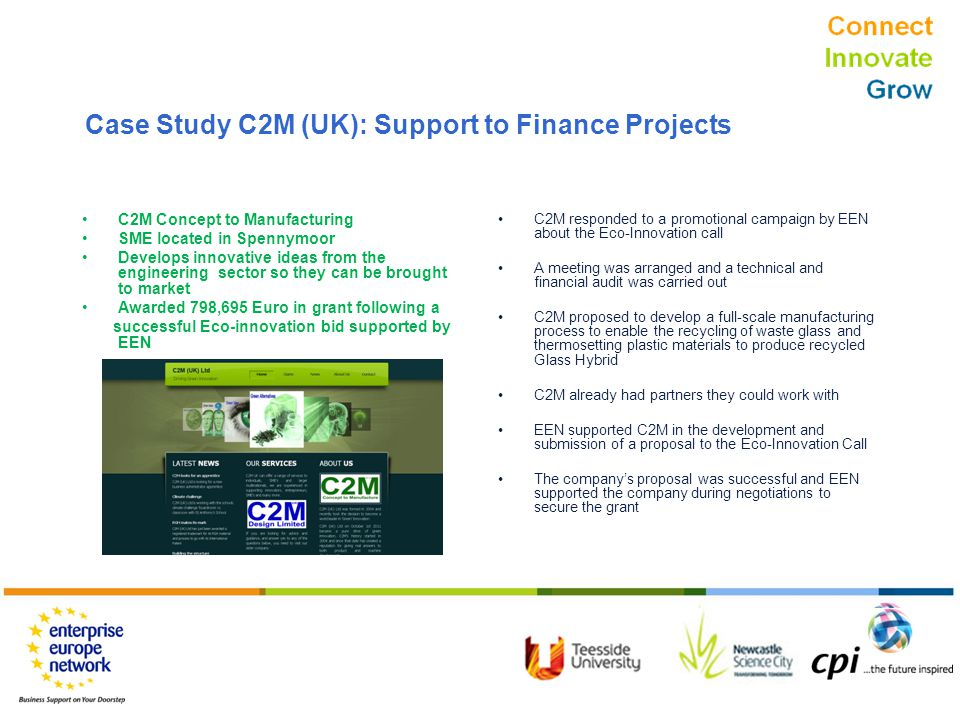 Connect Innovate Grow C2M Concept to Manufacturing SME located in Spennymoor Develops innovative ideas from the engineering sector so they can be brought to market Awarded 798,695 Euro in grant following a successful Eco-innovation bid supported by EEN C2M responded to a promotional campaign by EEN about the Eco-Innovation call A meeting was arranged and a technical and financial audit was carried out C2M proposed to develop a full-scale manufacturing process to enable the recycling of waste glass and thermosetting plastic materials to produce recycled Glass Hybrid C2M already had partners they could work with EEN supported C2M in the development and submission of a proposal to the Eco-Innovation Call The company's proposal was successful and EEN supported the company during negotiations to secure the grant Case Study C2M (UK): Support to Finance Projects