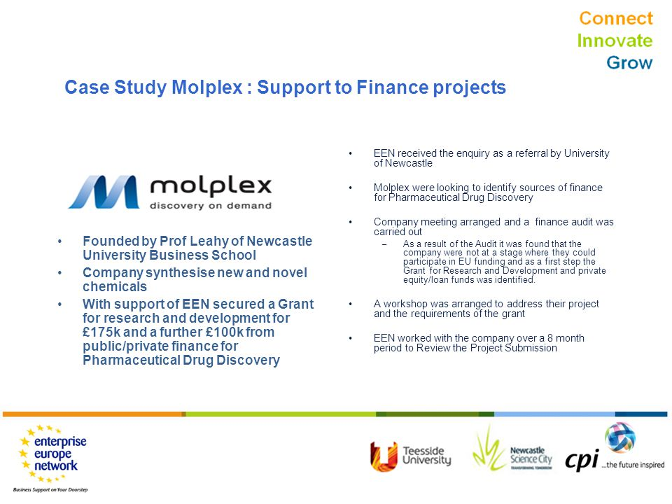 Connect Innovate Grow Case Study Molplex : Support to Finance projects Founded by Prof Leahy of Newcastle University Business School Company synthesise new and novel chemicals With support of EEN secured a Grant for research and development for £175k and a further £100k from public/private finance for Pharmaceutical Drug Discovery EEN received the enquiry as a referral by University of Newcastle Molplex were looking to identify sources of finance for Pharmaceutical Drug Discovery Company meeting arranged and a finance audit was carried out – As a result of the Audit it was found that the company were not at a stage where they could participate in EU funding and as a first step the Grant for Research and Development and private equity/loan funds was identified.