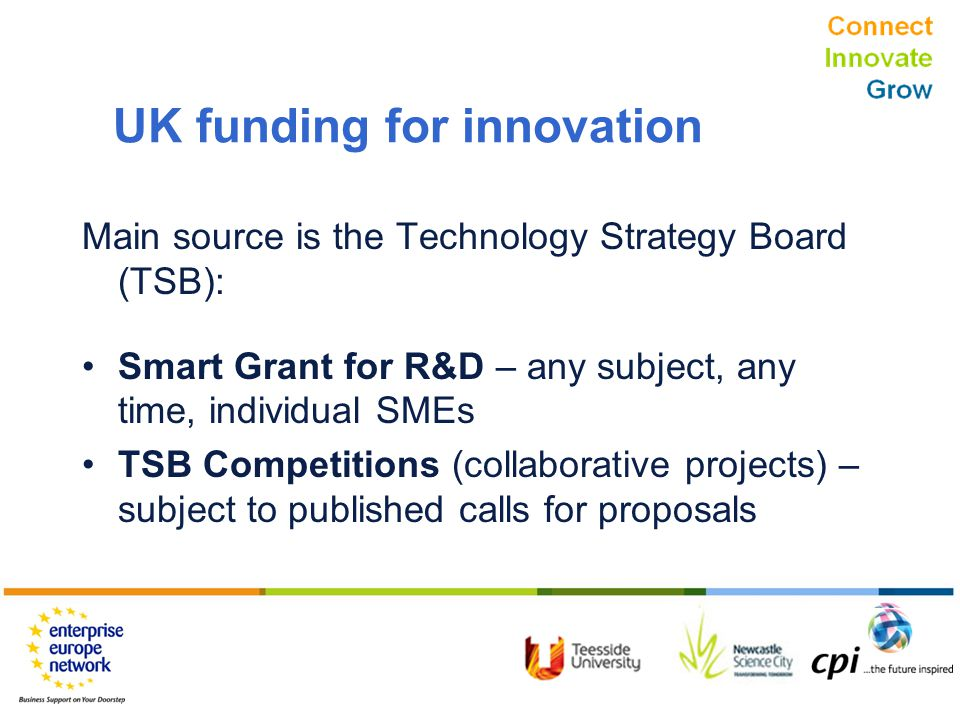 Connect Innovate Grow UK funding for innovation Main source is the Technology Strategy Board (TSB): Smart Grant for R&D – any subject, any time, individual SMEs TSB Competitions (collaborative projects) – subject to published calls for proposals