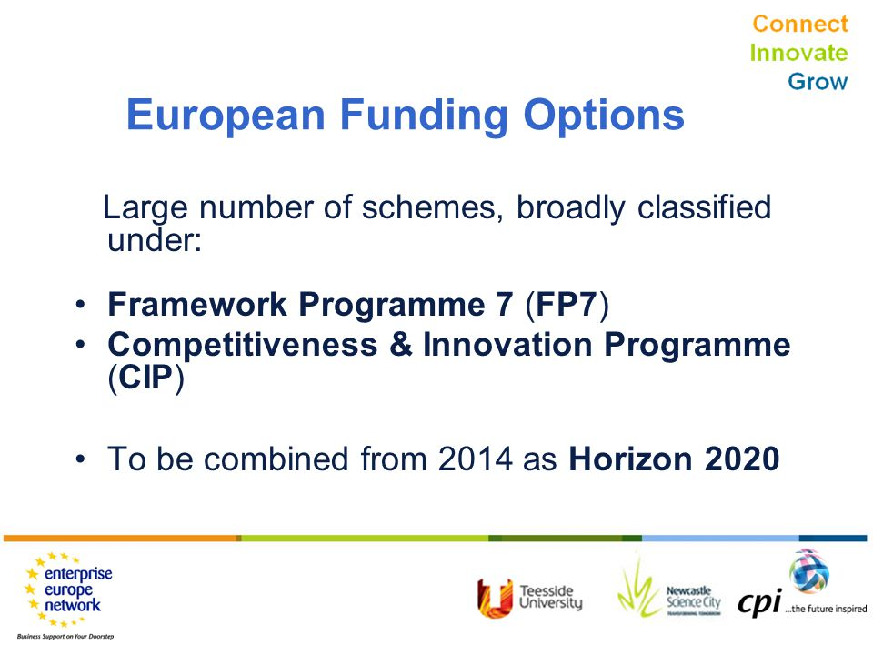 Connect Innovate Grow European Funding Options Large number of schemes, broadly classified under: Framework Programme 7 (FP7) Competitiveness & Innovation Programme (CIP) To be combined from 2014 as Horizon 2020