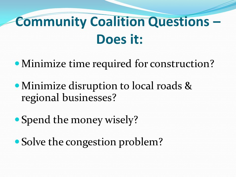 Community Coalition Questions – Does it: Minimize time required for construction? Minimize disruption to local roads & regional businesses? Spend the
