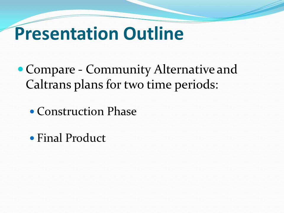 Presentation Outline Compare - Community Alternative and Caltrans plans for two time periods: Construction Phase Final Product