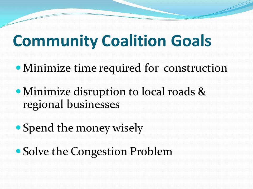 Community Coalition Goals Minimize time required for construction Minimize disruption to local roads & regional businesses Spend the money wisely Solv
