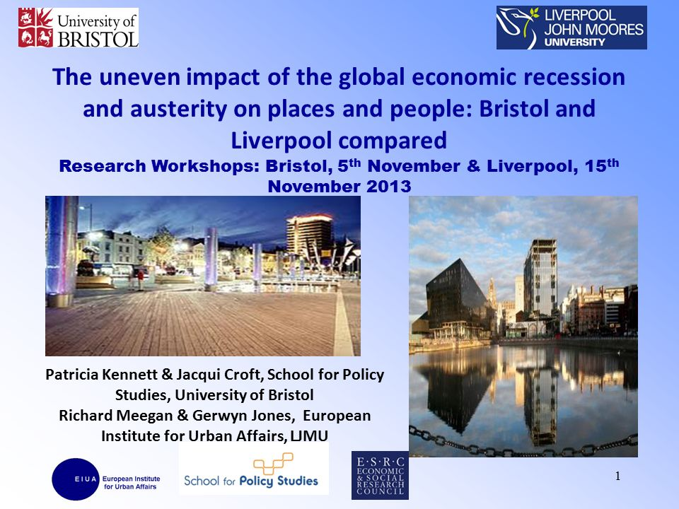 Introduction ESRC Research Project: Uneven impact of crisis & austerity - Bristol & Liverpool: –interviews with key stakeholders; –social survey 1,013 households in 2 city travel to work areas (Winter 2011); –follow-up in-depth interviews with 58 households (Winter 2012/13).