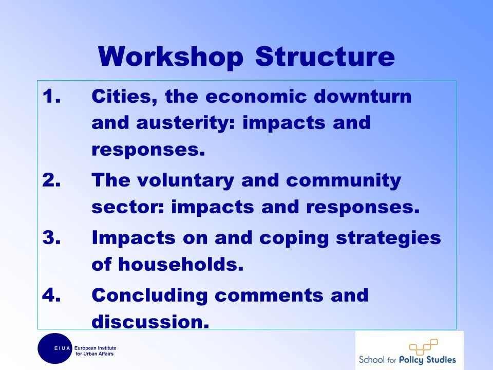 Workshop Structure 1.Cities, the economic downturn and austerity: impacts and responses.