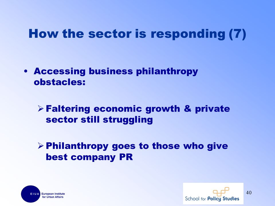 How the sector is responding (7) Accessing business philanthropy obstacles:  Faltering economic growth & private sector still struggling  Philanthropy goes to those who give best company PR 40