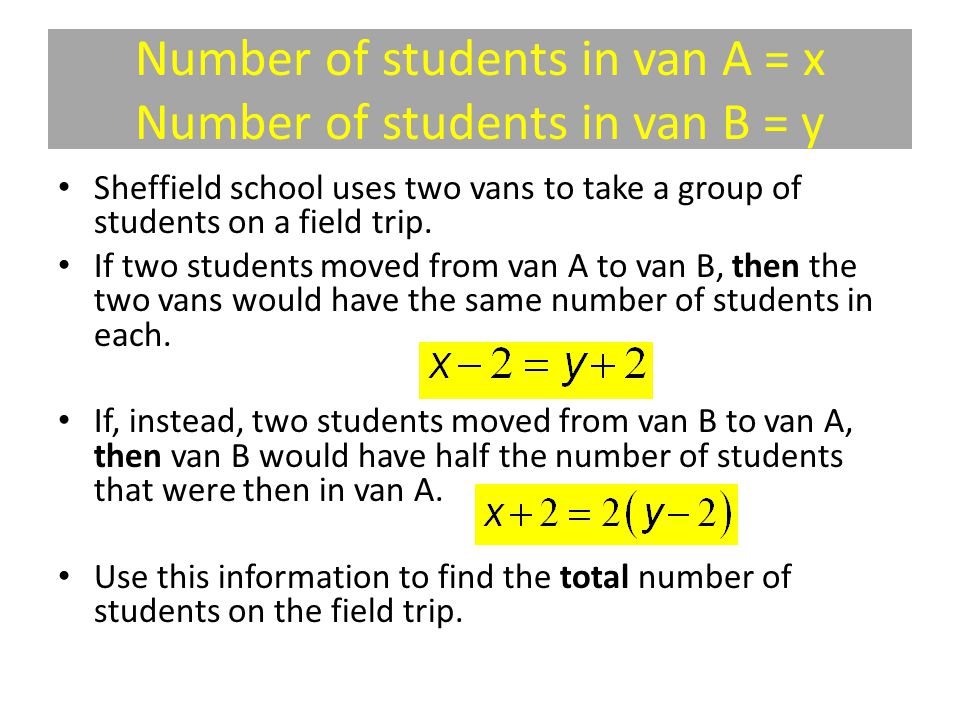 Number of students in van A = x Number of students in van B = y Sheffield school uses two vans to take a group of students on a field trip.