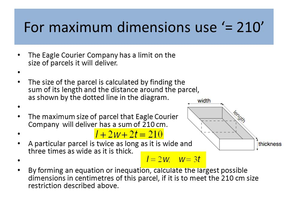 For maximum dimensions use '= 210' The Eagle Courier Company has a limit on the size of parcels it will deliver.