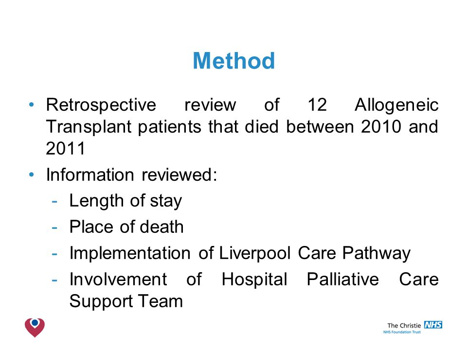The Christie NHS Foundation Trust Method Retrospective review of 12 Allogeneic Transplant patients that died between 2010 and 2011 Information reviewed: -Length of stay -Place of death -Implementation of Liverpool Care Pathway -Involvement of Hospital Palliative Care Support Team