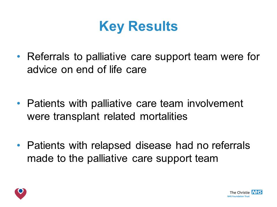 The Christie NHS Foundation Trust Key Results Referrals to palliative care support team were for advice on end of life care Patients with palliative care team involvement were transplant related mortalities Patients with relapsed disease had no referrals made to the palliative care support team