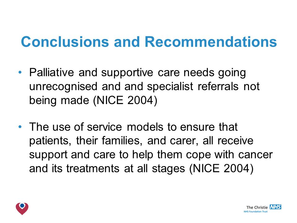 The Christie NHS Foundation Trust Conclusions and Recommendations Palliative and supportive care needs going unrecognised and and specialist referrals not being made (NICE 2004) The use of service models to ensure that patients, their families, and carer, all receive support and care to help them cope with cancer and its treatments at all stages (NICE 2004)