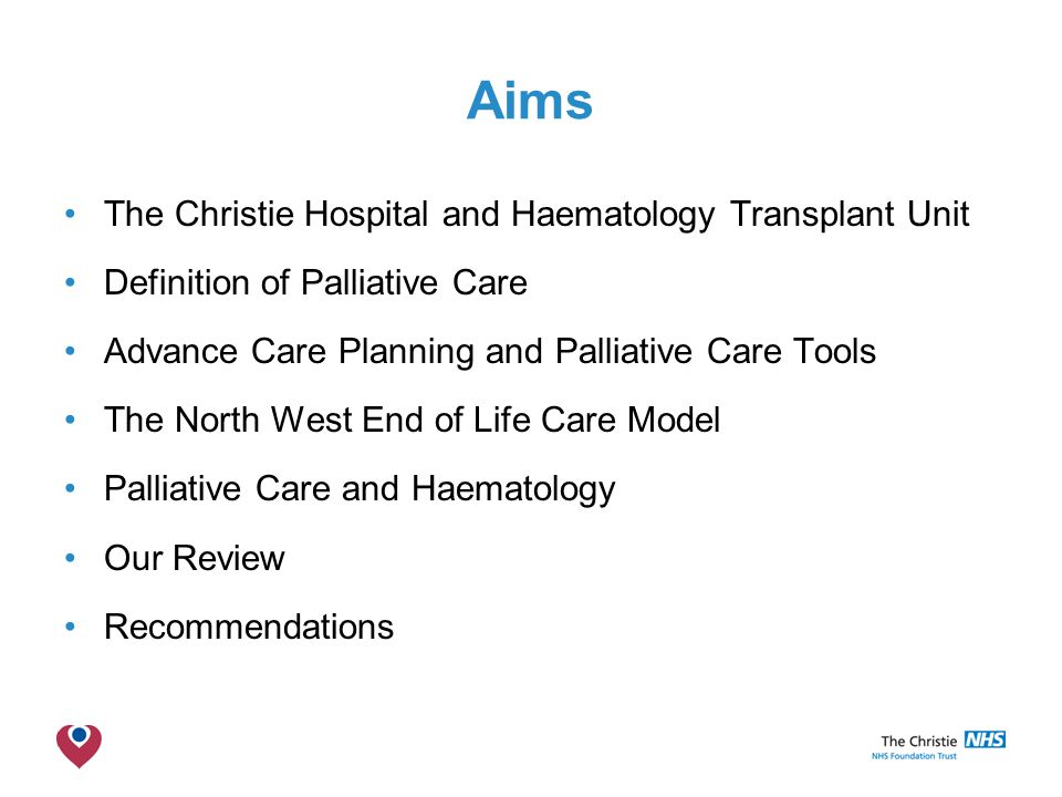The Christie NHS Foundation Trust Aims The Christie Hospital and Haematology Transplant Unit Definition of Palliative Care Advance Care Planning and Palliative Care Tools The North West End of Life Care Model Palliative Care and Haematology Our Review Recommendations