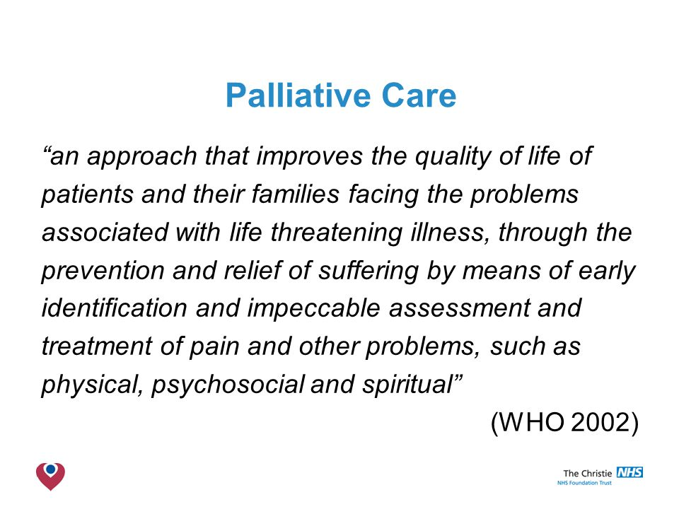Palliative Care an approach that improves the quality of life of patients and their families facing the problems associated with life threatening illness, through the prevention and relief of suffering by means of early identification and impeccable assessment and treatment of pain and other problems, such as physical, psychosocial and spiritual (WHO 2002)