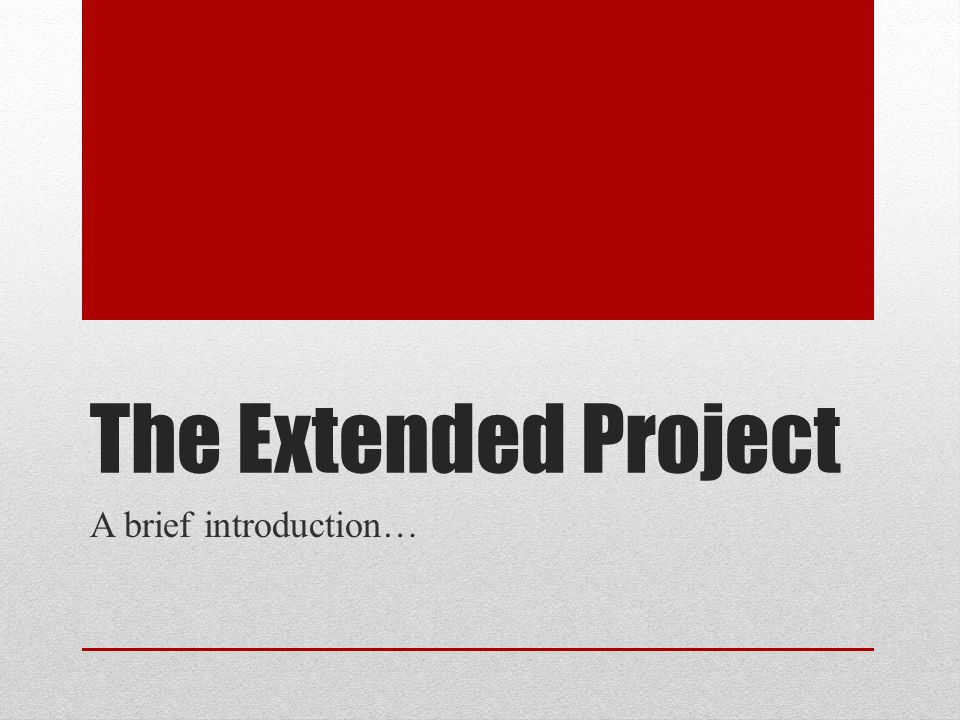 The Extended Project A brief introduction…