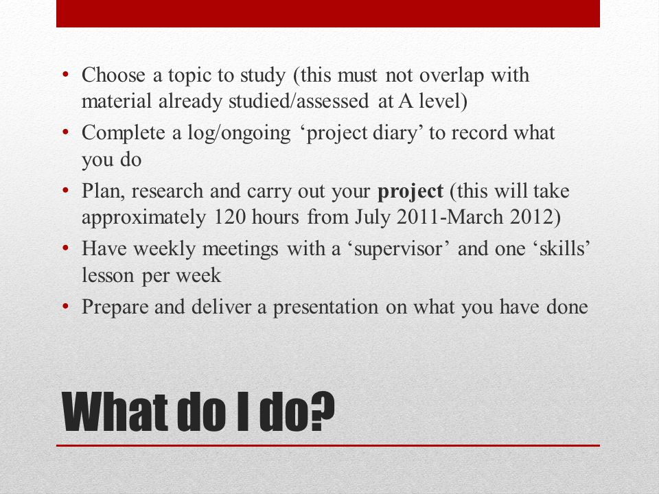 What do I do? Choose a topic to study (this must not overlap with material already studied/assessed at A level) Complete a log/ongoing 'project diary'