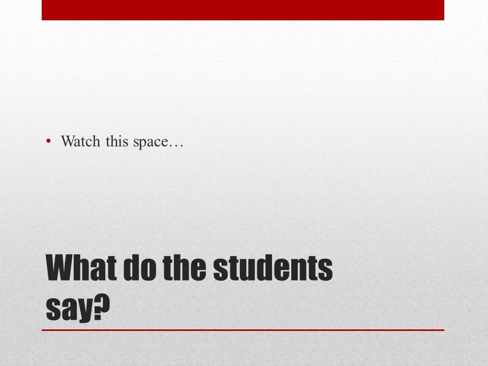 What do the students say Watch this space…