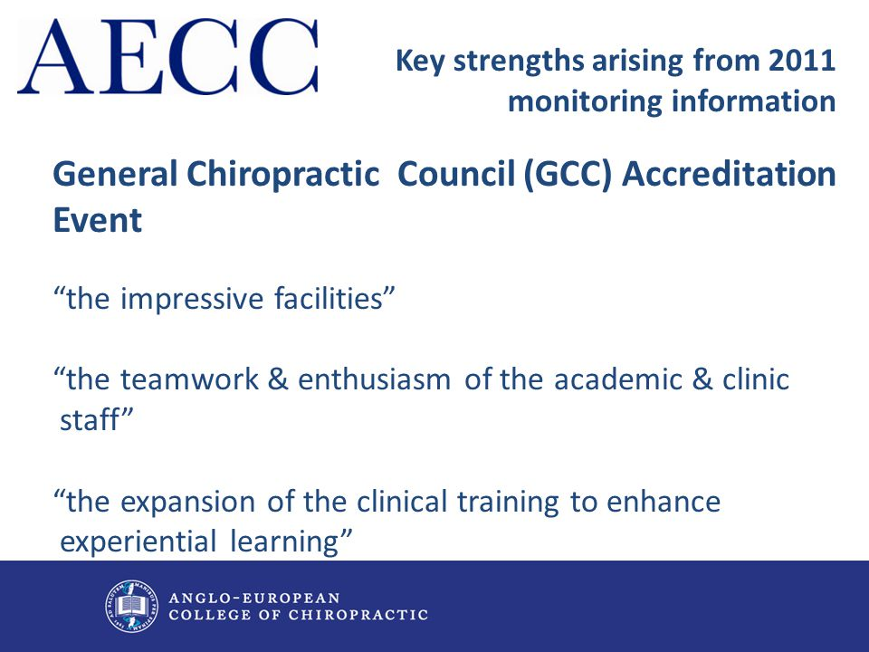 "Key strengths arising from 2011 monitoring information General Chiropractic Council (GCC) Accreditation Event ""the impressive facilities"" ""the teamwor"