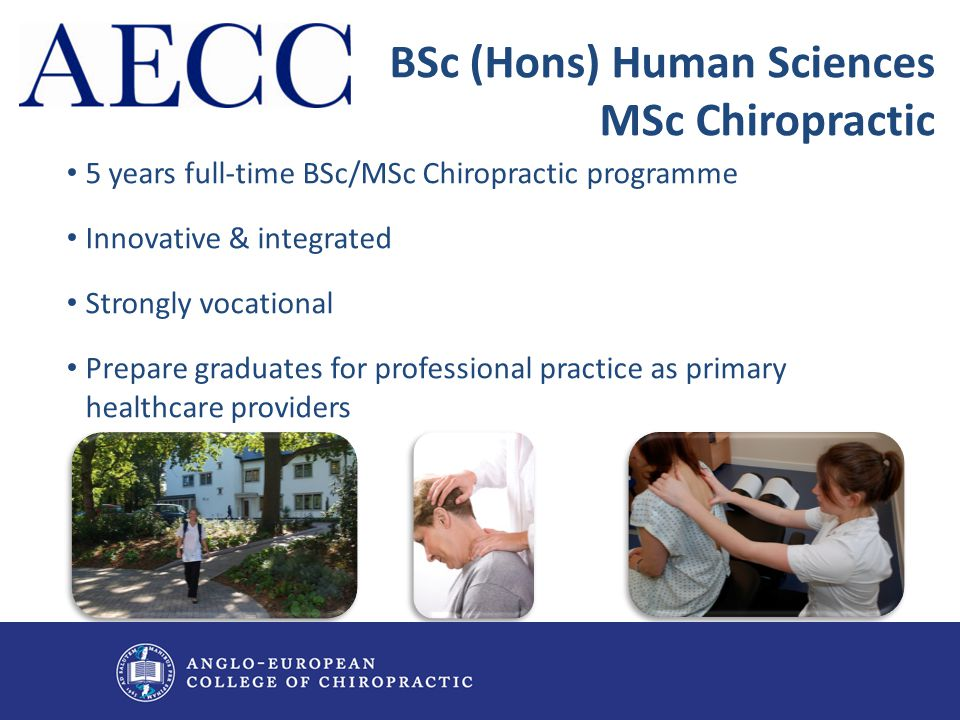 5 years full-time BSc/MSc Chiropractic programme Innovative & integrated Strongly vocational Prepare graduates for professional practice as primary he