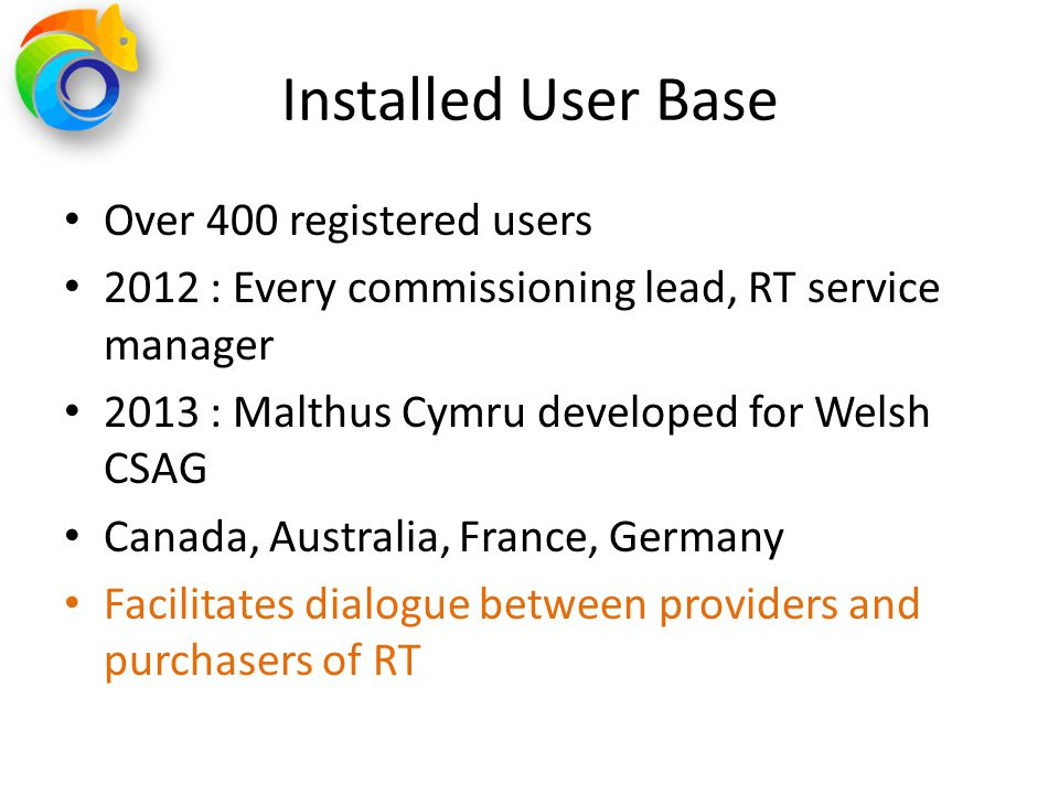 Installed User Base Over 400 registered users 2012 : Every commissioning lead, RT service manager 2013 : Malthus Cymru developed for Welsh CSAG Canada