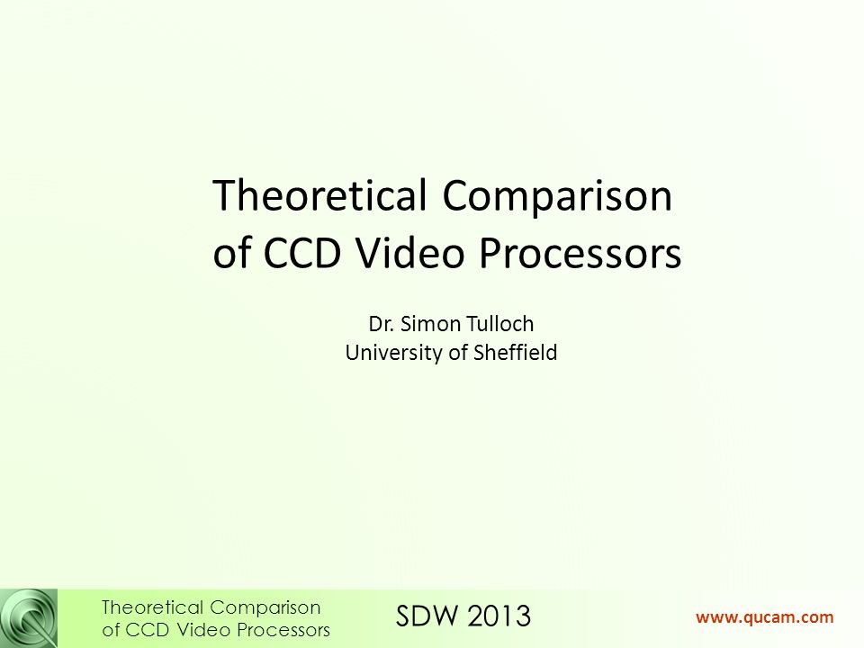 SDW 2013 Theoretical Comparison of CCD Video Processors www.qucam.com Video bandwidth required, purely from PSF considerations: Clamp&Sample should have analogue bandwidth >2.6 F pix Dual Slope should have analogue bandwidth >6 F pix