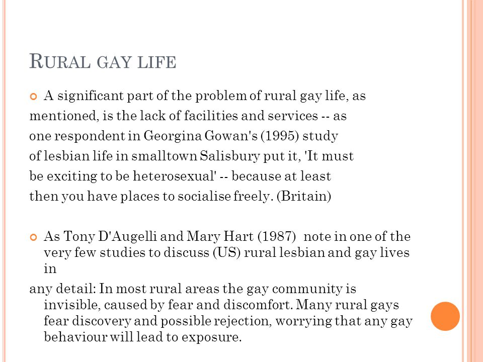 R URAL GAY LIFE A significant part of the problem of rural gay life, as mentioned, is the lack of facilities and services -- as one respondent in Geor