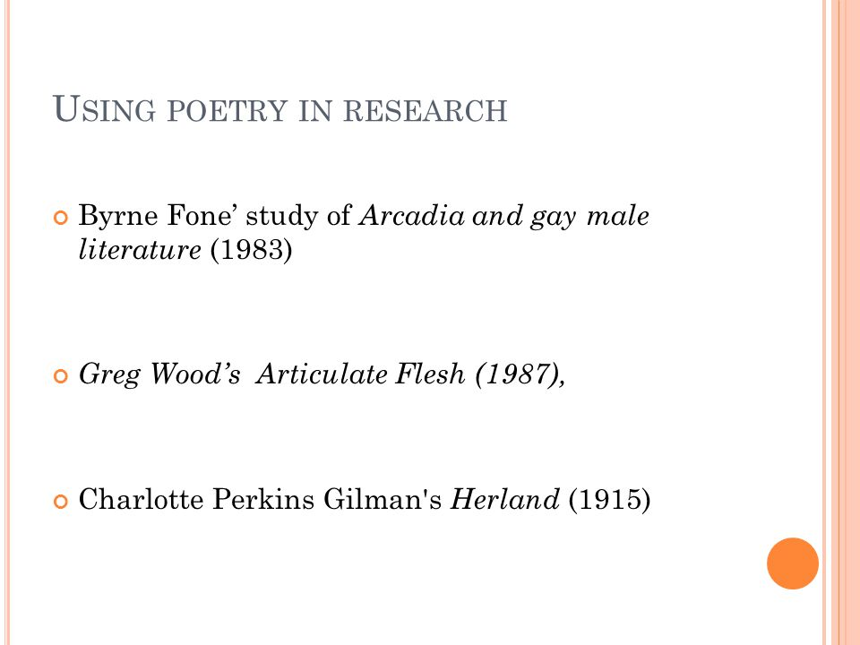 U SING POETRY IN RESEARCH Byrne Fone' study of Arcadia and gay male literature (1983) Greg Wood's Articulate Flesh (1987), Charlotte Perkins Gilman s Herland (1915)