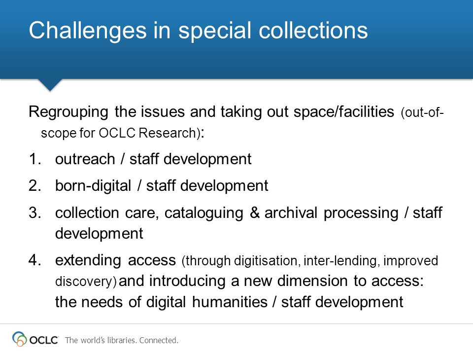 The world's libraries. Connected. Regrouping the issues and taking out space/facilities (out-of- scope for OCLC Research) : 1.outreach / staff develop