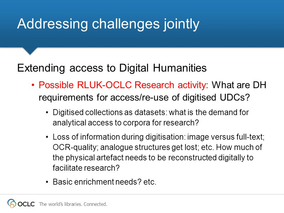 The world's libraries. Connected. Extending access to Digital Humanities Possible RLUK-OCLC Research activity: What are DH requirements for access/re-