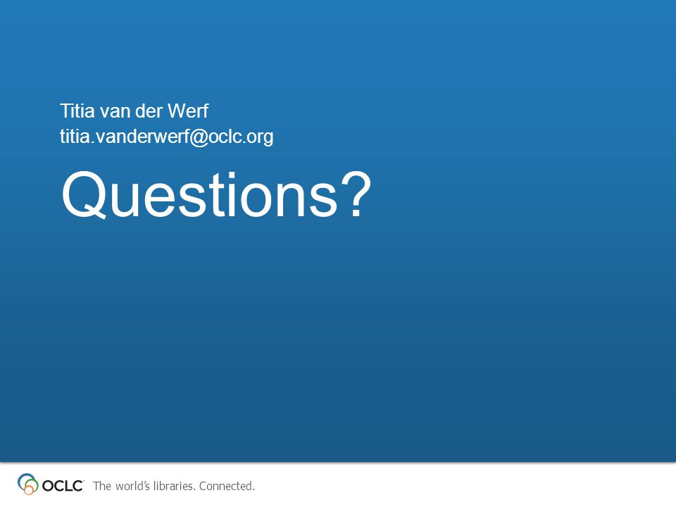 The world's libraries. Connected. Questions? Titia van der Werf titia.vanderwerf@oclc.org