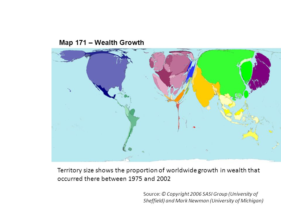 Map 171 – Wealth Growth Using Worldmapper 2 Source: © Copyright 2006 SASI Group (University of Sheffield) and Mark Newman (University of Michigan) Ter