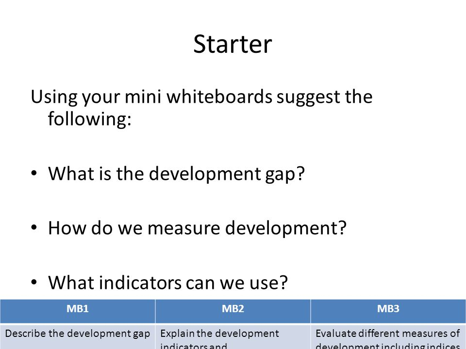 MB1MB2MB3 Describe the development gapExplain the development indicators and Evaluate different measures of development including indices Measuring development Measuring development levels is a challenge.