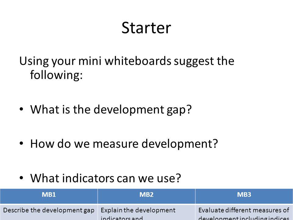 MB1MB2MB3 Describe the development gapExplain the development indicators and Evaluate different measures of development including indices Development Indicators.