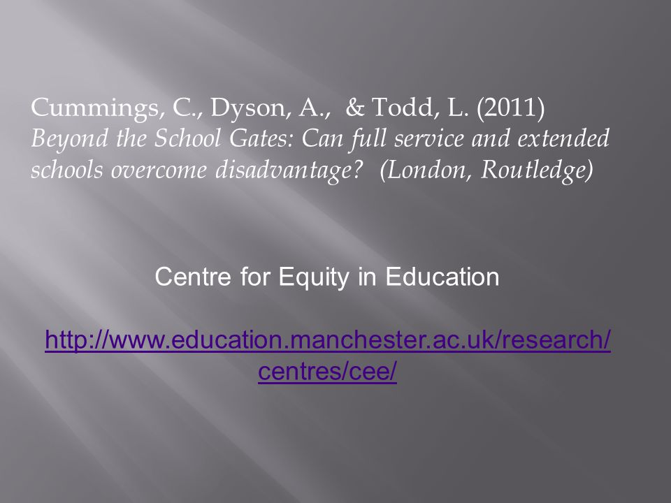 Cummings, C., Dyson, A., & Todd, L. (2011) Beyond the School Gates: Can full service and extended schools overcome disadvantage? (London, Routledge) C