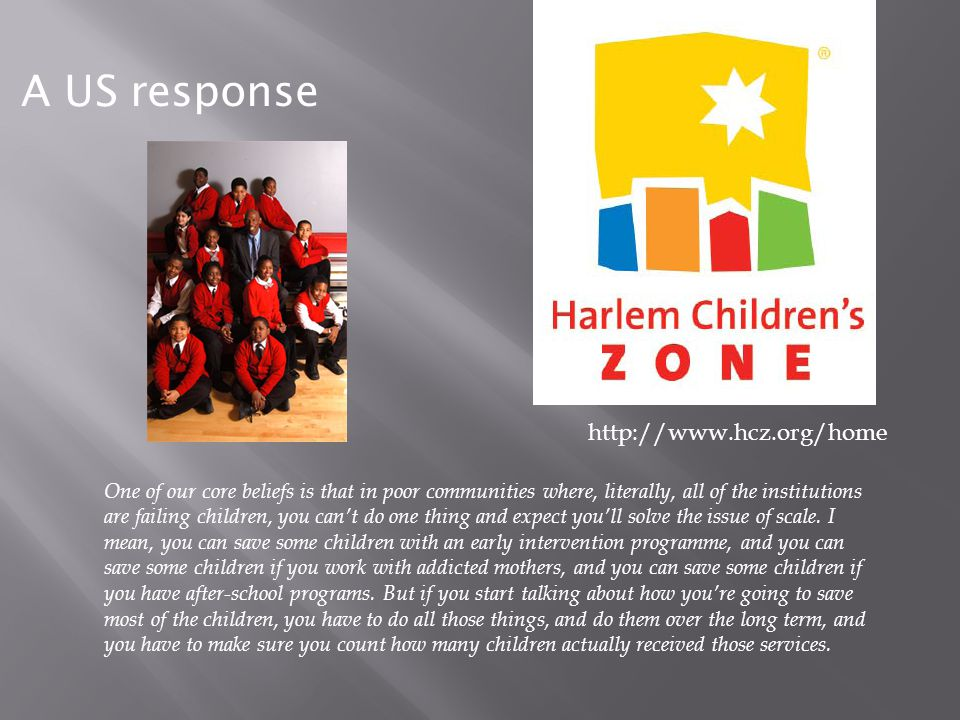 http://www.hcz.org/home A US response One of our core beliefs is that in poor communities where, literally, all of the institutions are failing childr