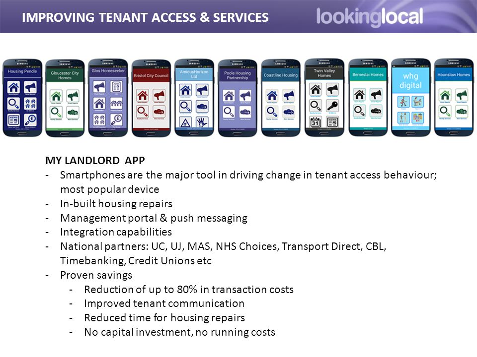 IMPROVING TENANT ACCESS & SERVICES MY LANDLORD APP -Smartphones are the major tool in driving change in tenant access behaviour; most popular device -In-built housing repairs -Management portal & push messaging -Integration capabilities -National partners: UC, UJ, MAS, NHS Choices, Transport Direct, CBL, Timebanking, Credit Unions etc -Proven savings -Reduction of up to 80% in transaction costs -Improved tenant communication -Reduced time for housing repairs -No capital investment, no running costs