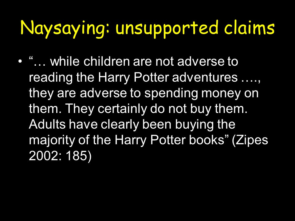 Naysaying: unsupported claims … while children are not adverse to reading the Harry Potter adventures …., they are adverse to spending money on them.