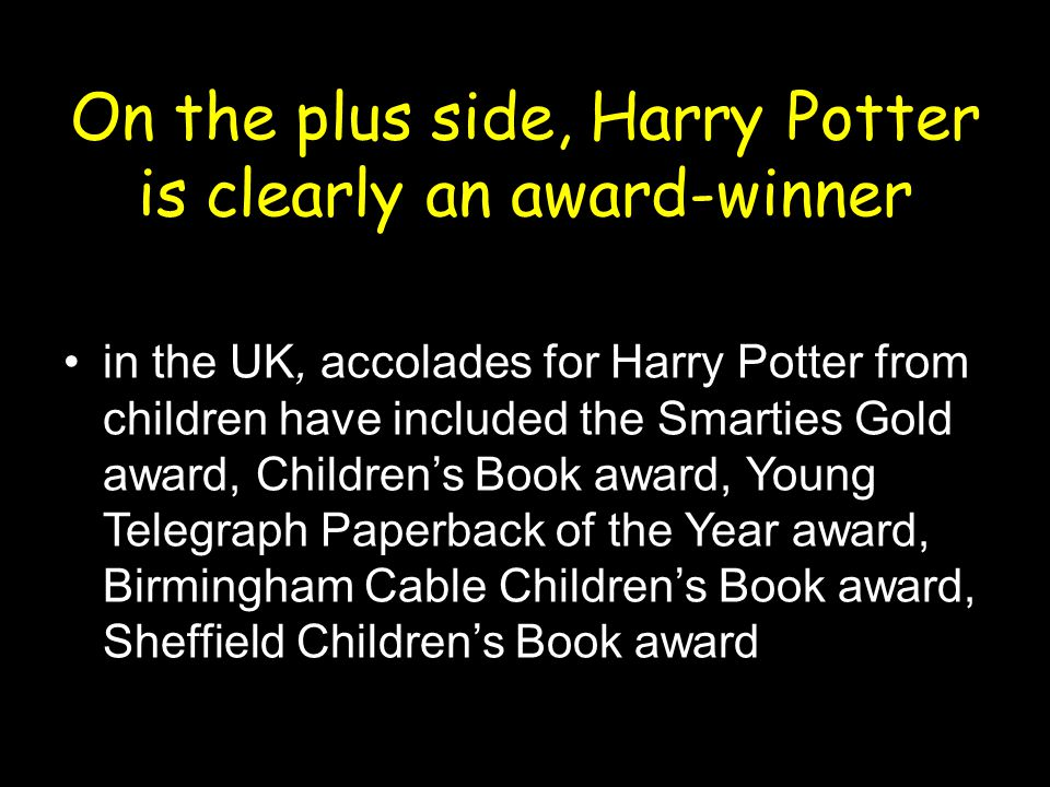 On the plus side, Harry Potter is clearly an award-winner in the UK, accolades for Harry Potter from children have included the Smarties Gold award, Children's Book award, Young Telegraph Paperback of the Year award, Birmingham Cable Children's Book award, Sheffield Children's Book award