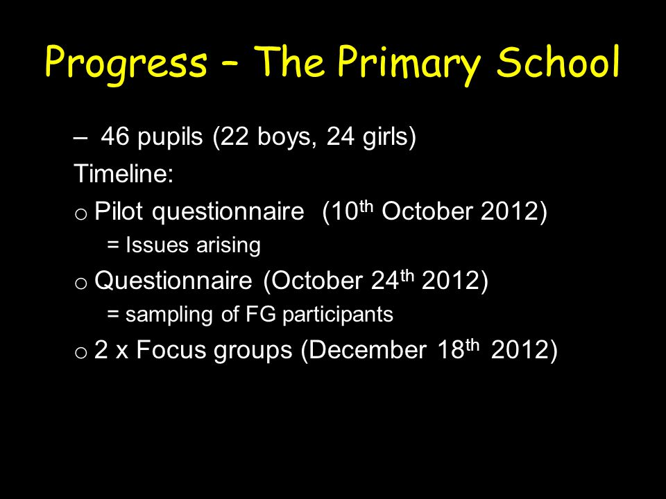 Progress – The Primary School – 46 pupils (22 boys, 24 girls) Timeline: o Pilot questionnaire (10 th October 2012) = Issues arising o Questionnaire (October 24 th 2012) = sampling of FG participants o 2 x Focus groups (December 18 th 2012)