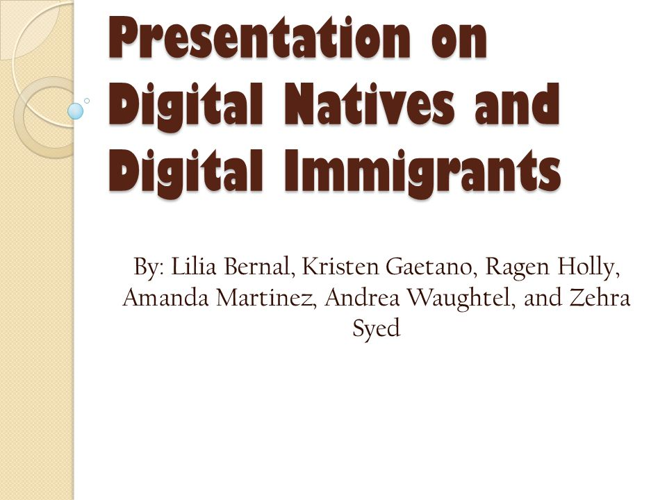 Presentation on Digital Natives and Digital Immigrants By: Lilia Bernal, Kristen Gaetano, Ragen Holly, Amanda Martinez, Andrea Waughtel, and Zehra Syed