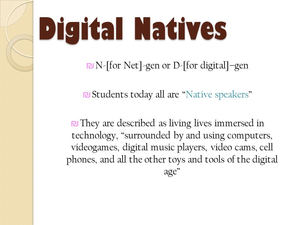 Digital Natives ₪ N-[for Net]-gen or D-[for digital]–gen ₪ Students today all are Native speakers ₪ They are described as living lives immersed in technology, surrounded by and using computers, videogames, digital music players, video cams, cell phones, and all the other toys and tools of the digital age