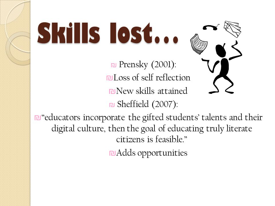 Skills lost… ₪ Prensky (2001): ₪ Loss of self reflection ₪ New skills attained ₪ Sheffield (2007): ₪ educators incorporate the gifted students' talents and their digital culture, then the goal of educating truly literate citizens is feasible. ₪ Adds opportunities
