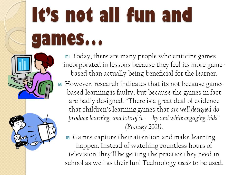 It's not all fun and games… ₪ Today, there are many people who criticize games incorporated in lessons because they feel its more game- based than actually being beneficial for the learner.