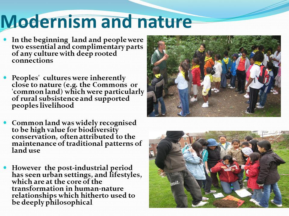 Modernism and nature In the beginning land and people were two essential and complimentary parts of any culture with deep rooted connections Peoples cultures were inherently close to nature (e.g.