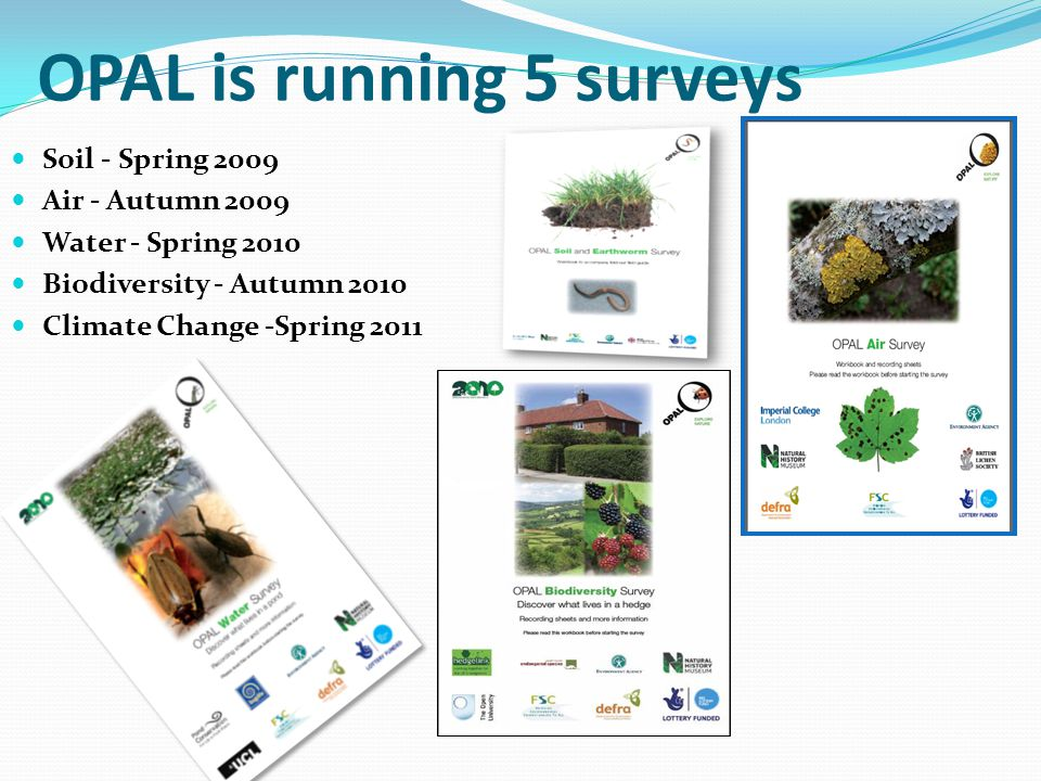 OPAL is running 5 surveys Soil - Spring 2009 Air - Autumn 2009 Water - Spring 2010 Biodiversity - Autumn 2010 Climate Change -Spring 2011