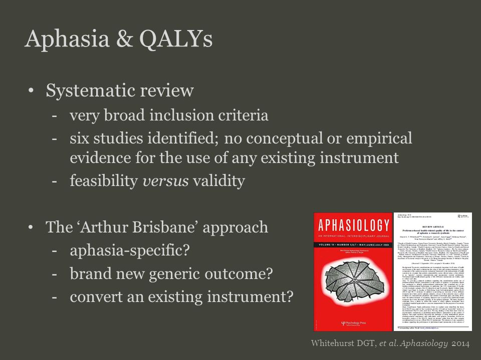 SFU SIMON FRASER UNIVERSITY FACULTY OF HEALTH SCIENCES Aphasia & QALYs Systematic review - very broad inclusion criteria - six studies identified; no conceptual or empirical evidence for the use of any existing instrument - feasibility versus validity The 'Arthur Brisbane' approach - aphasia-specific.