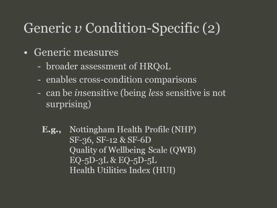 SFU SIMON FRASER UNIVERSITY FACULTY OF HEALTH SCIENCES Generic v Condition-Specific (2) Generic measures -broader assessment of HRQoL -enables cross-condition comparisons -can be insensitive (being less sensitive is not surprising) 'profile' & 'index' measures E.g., Nottingham Health Profile (NHP) SF-36, SF-12 & SF-6D Quality of Wellbeing Scale (QWB) EQ-5D-3L & EQ-5D-5L Health Utilities Index (HUI)