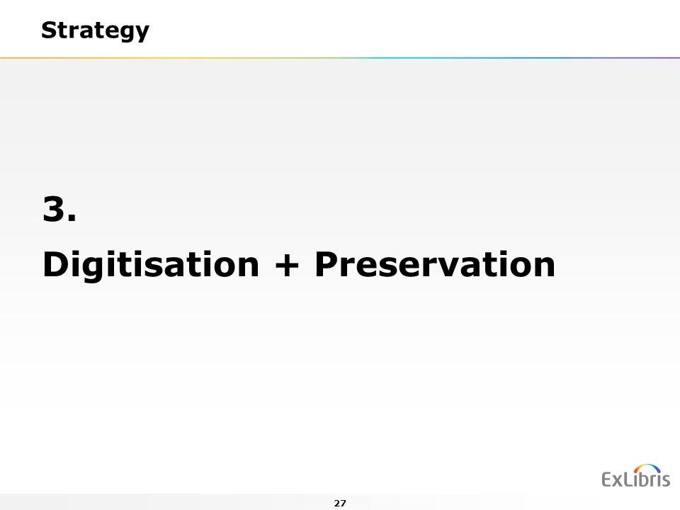 27 Strategy 3. Digitisation + Preservation