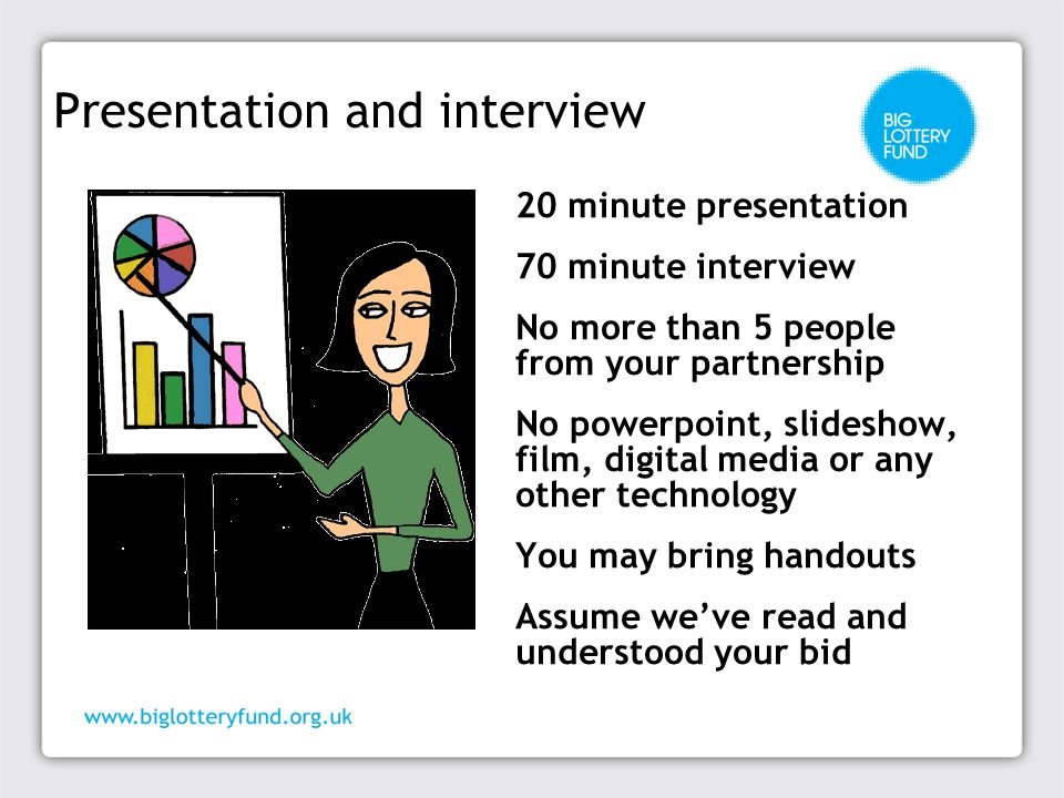 20 minute presentation 70 minute interview No more than 5 people from your partnership No powerpoint, slideshow, film, digital media or any other technology You may bring handouts Assume we've read and understood your bid