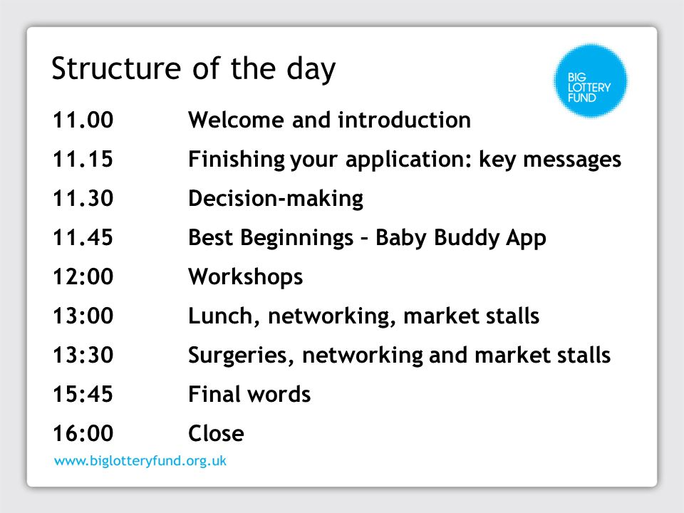 Structure of the day 11.00Welcome and introduction 11.15Finishing your application: key messages 11.30Decision-making 11.45Best Beginnings – Baby Budd